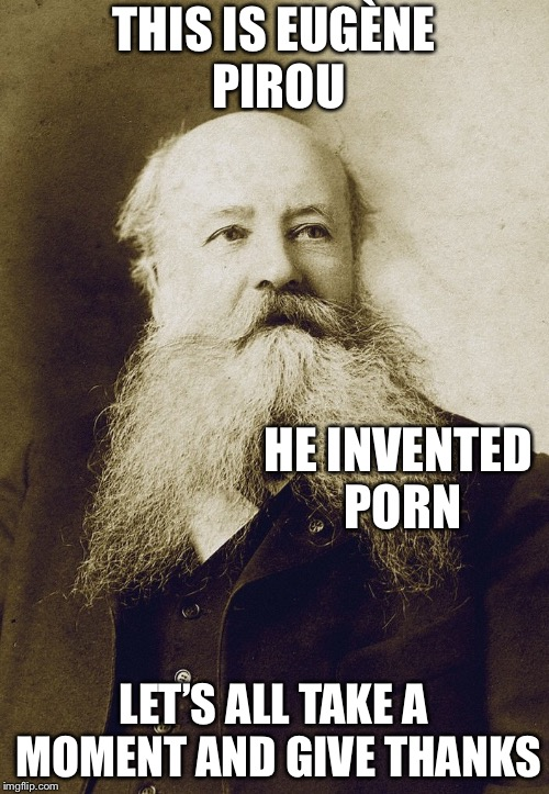 THIS IS EUGÈNE PIROU LET'S ALL TAKE A MOMENT AND GIVE THANKS HE INVENTED PORN | image tagged in memes,eugene pirou | made w/ Imgflip meme maker