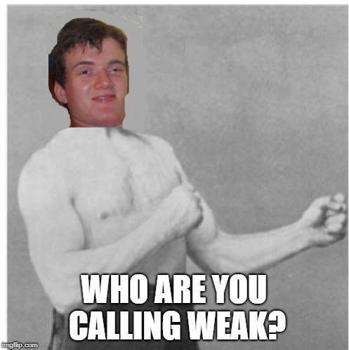 WHO ARE YOU CALLING WEAK? | made w/ Imgflip meme maker