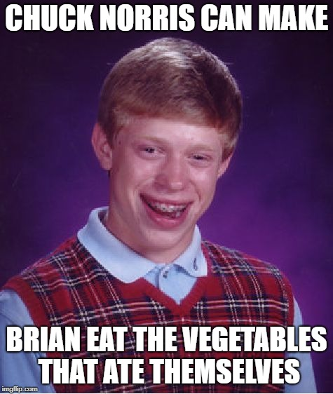 Bad Luck Brian Meme | CHUCK NORRIS CAN MAKE BRIAN EAT THE VEGETABLES THAT ATE THEMSELVES | image tagged in memes,bad luck brian | made w/ Imgflip meme maker