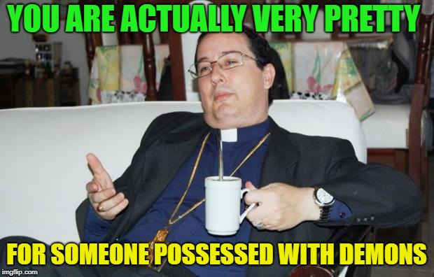 So... how you doin'? | YOU ARE ACTUALLY VERY PRETTY FOR SOMEONE POSSESSED WITH DEMONS | image tagged in sleazy priest,memes,funny,demon | made w/ Imgflip meme maker