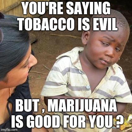 Welcome to Bizarro world | YOU'RE SAYING TOBACCO IS EVIL BUT , MARIJUANA IS GOOD FOR YOU ? | image tagged in memes,third world skeptical kid,medical marijuana,smoke weed everyday,no smoking | made w/ Imgflip meme maker