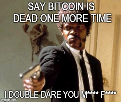 Say That Again I Dare You Meme | SAY BITCOIN IS DEAD ONE MORE TIME I DOUBLE DARE YOU M**** F**** | image tagged in memes,say that again i dare you | made w/ Imgflip meme maker