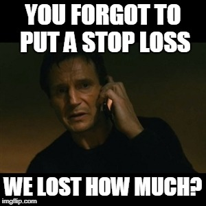 Liam Neeson Taken Meme | YOU FORGOT TO PUT A STOP LOSS WE LOST HOW MUCH? | image tagged in memes,liam neeson taken | made w/ Imgflip meme maker