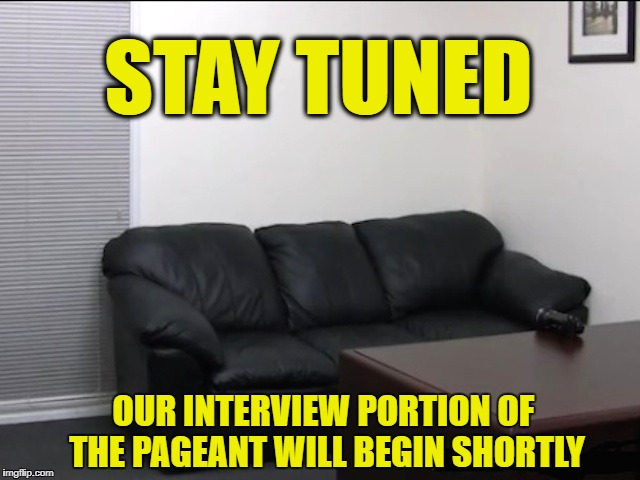 Miss America struggles for viewers | STAY TUNED OUR INTERVIEW PORTION OF THE PAGEANT WILL BEGIN SHORTLY | image tagged in memes,funny,interview,job interview,miss universe | made w/ Imgflip meme maker