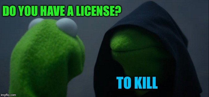 Evil Kermit Meme | DO YOU HAVE A LICENSE? TO KILL | image tagged in memes,evil kermit | made w/ Imgflip meme maker