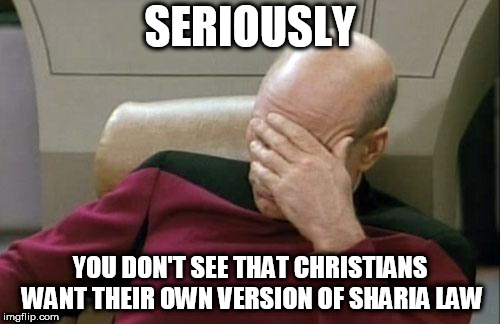 Captain Picard Facepalm Meme | SERIOUSLY YOU DON'T SEE THAT CHRISTIANS WANT THEIR OWN VERSION OF SHARIA LAW | image tagged in memes,captain picard facepalm,christian sharia law,theocracy,religion,religious | made w/ Imgflip meme maker