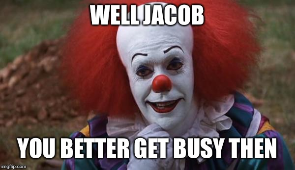 WELL JACOB YOU BETTER GET BUSY THEN | made w/ Imgflip meme maker