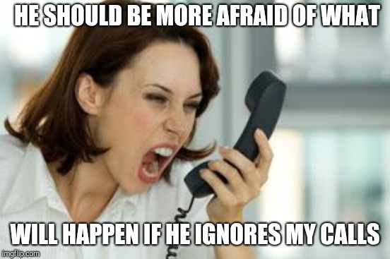 HE SHOULD BE MORE AFRAID OF WHAT WILL HAPPEN IF HE IGNORES MY CALLS | made w/ Imgflip meme maker