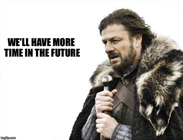 Brace Yourselves X is Coming Meme | WE'LL HAVE MORE TIME IN THE FUTURE | image tagged in memes,brace yourselves x is coming | made w/ Imgflip meme maker