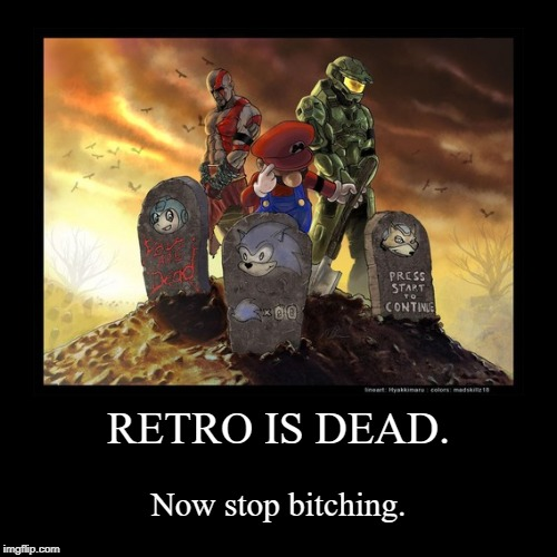 RETRO IS DEAD. | Now stop b**ching. | image tagged in funny,demotivationals,sad,sonic,sonic the hedgehog,death | made w/ Imgflip demotivational maker