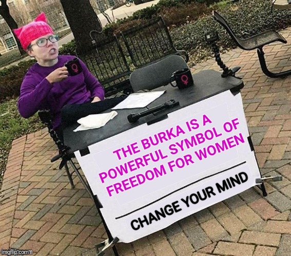 CHANGE YOUR MIND | THE BURKA IS A POWERFUL SYMBOL OF FREEDOM FOR WOMEN CHANGE YOUR MIND | image tagged in change your mind,burka,freedom,women,triggered feminist,triggered | made w/ Imgflip meme maker