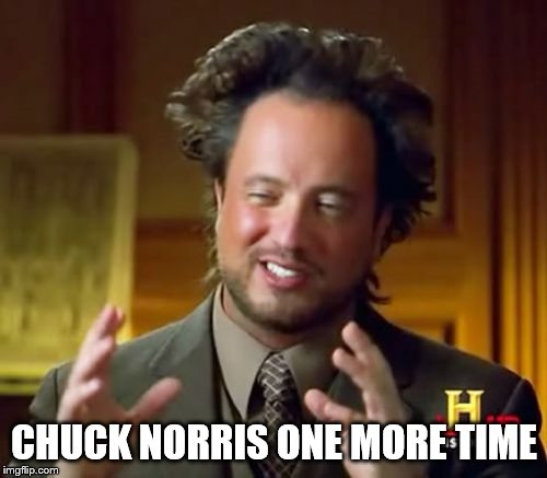 Ancient Aliens Meme | CHUCK NORRIS ONE MORE TIME | image tagged in memes,ancient aliens | made w/ Imgflip meme maker