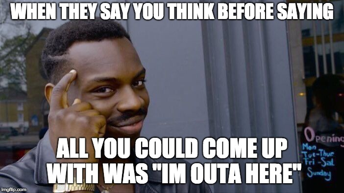 "Roll Safe Think About It Meme | WHEN THEY SAY YOU THINK BEFORE SAYING ALL YOU COULD COME UP WITH WAS ""IM OUTA HERE"" 