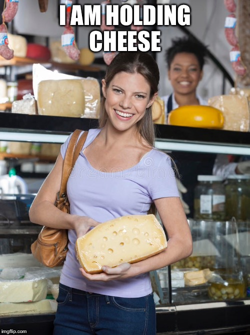 I AM HOLDING CHEESE | made w/ Imgflip meme maker