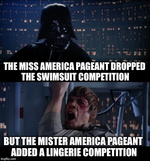 Star Wars No Meme | THE MISS AMERICA PAGEANT DROPPED THE SWIMSUIT COMPETITION BUT THE MISTER AMERICA PAGEANT ADDED A LINGERIE COMPETITION | image tagged in memes,star wars no | made w/ Imgflip meme maker