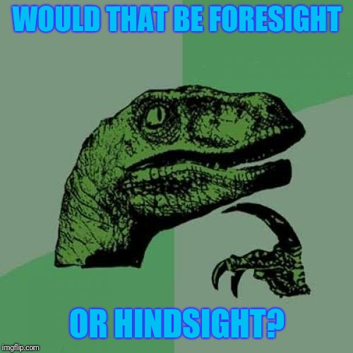 Philosoraptor Meme | WOULD THAT BE FORESIGHT OR HINDSIGHT? | image tagged in memes,philosoraptor | made w/ Imgflip meme maker