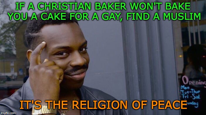 Roll Safe Think About It Meme | IF A CHRISTIAN BAKER WON'T BAKE YOU A CAKE FOR A GAY, FIND A MUSLIM IT'S THE RELIGION OF PEACE | image tagged in memes,roll safe think about it | made w/ Imgflip meme maker