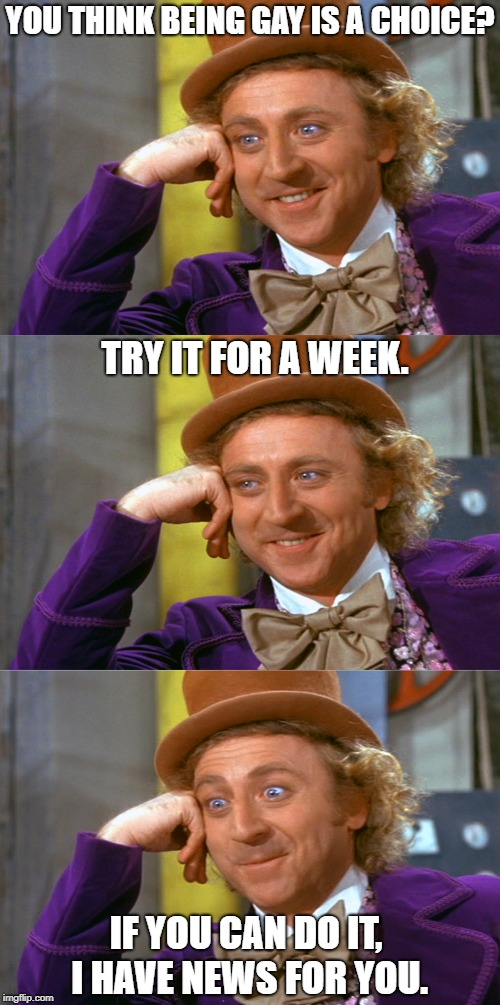 YOU THINK BEING GAY IS A CHOICE? TRY IT FOR A WEEK. IF YOU CAN DO IT, I HAVE NEWS FOR YOU. | image tagged in creepy condescending wonka stacked | made w/ Imgflip meme maker
