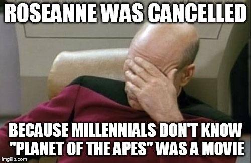 "Captain Picard Facepalm Meme | ROSEANNE WAS CANCELLED BECAUSE MILLENNIALS DON'T KNOW ""PLANET OF THE APES"" WAS A MOVIE 