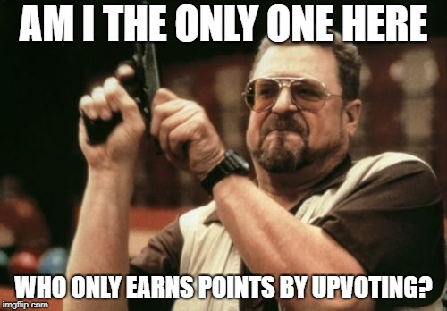 Am I The Only One Around Here Meme | AM I THE ONLY ONE HERE WHO ONLY EARNS POINTS BY UPVOTING? | image tagged in memes,am i the only one around here | made w/ Imgflip meme maker