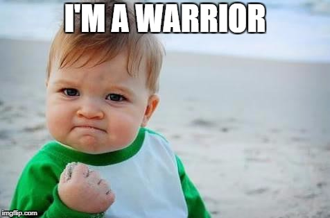 Fist pump baby | I'M A WARRIOR | image tagged in fist pump baby | made w/ Imgflip meme maker