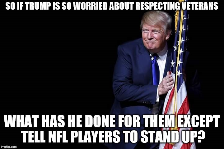 Trumpstanding | SO IF TRUMP IS SO WORRIED ABOUT RESPECTING VETERANS WHAT HAS HE DONE FOR THEM EXCEPT TELL NFL PLAYERS TO STAND UP? | image tagged in trump flag,national anthem,protests,president trump | made w/ Imgflip meme maker