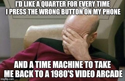 Captain Picard Facepalm Meme | I'D LIKE A QUARTER FOR EVERY TIME I PRESS THE WRONG BUTTON ON MY PHONE AND A TIME MACHINE TO TAKE ME BACK TO A 1980'S VIDEO ARCADE | image tagged in memes,captain picard facepalm | made w/ Imgflip meme maker