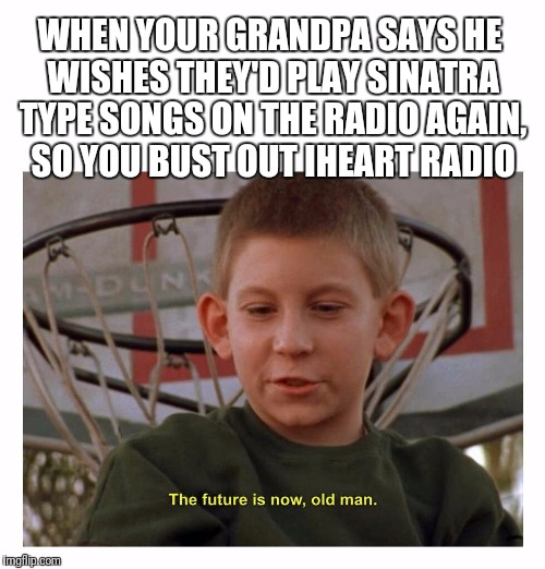 WHEN YOUR GRANDPA SAYS HE WISHES THEY'D PLAY SINATRA TYPE SONGS ON THE RADIO AGAIN, SO YOU BUST OUT IHEART RADIO | image tagged in the future is now old man | made w/ Imgflip meme maker