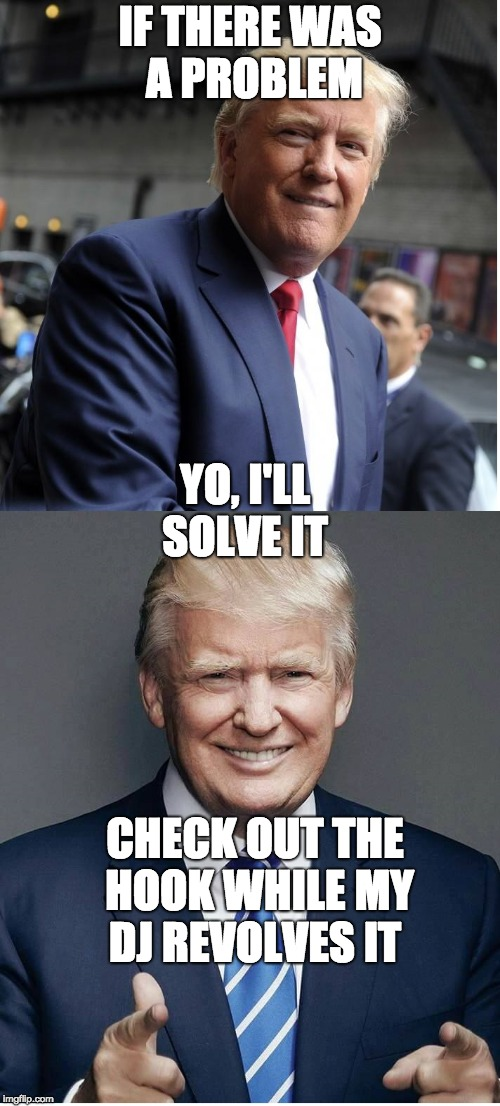Vanilla Trump | IF THERE WAS A PROBLEM YO, I'LL SOLVE IT CHECK OUT THE HOOK WHILE MY DJ REVOLVES IT | image tagged in trump - believe me,vanilla ice | made w/ Imgflip meme maker