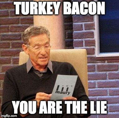 Maury Lie Detector Meme | TURKEY BACON YOU ARE THE LIE | image tagged in memes,maury lie detector,turkey bacon | made w/ Imgflip meme maker