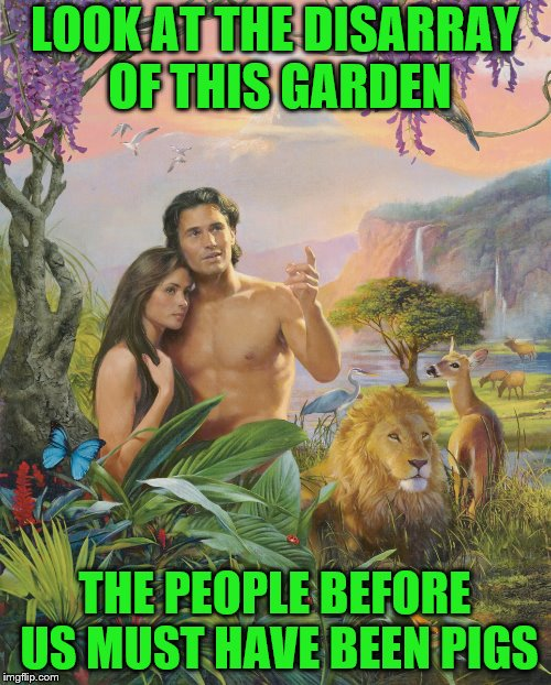LOOK AT THE DISARRAY OF THIS GARDEN THE PEOPLE BEFORE US MUST HAVE BEEN PIGS | made w/ Imgflip meme maker