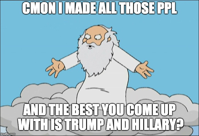 Family Guy God Cmon | CMON I MADE ALL THOSE PPL AND THE BEST YOU COME UP WITH IS TRUMP AND HILLARY? | image tagged in family guy god cmon | made w/ Imgflip meme maker