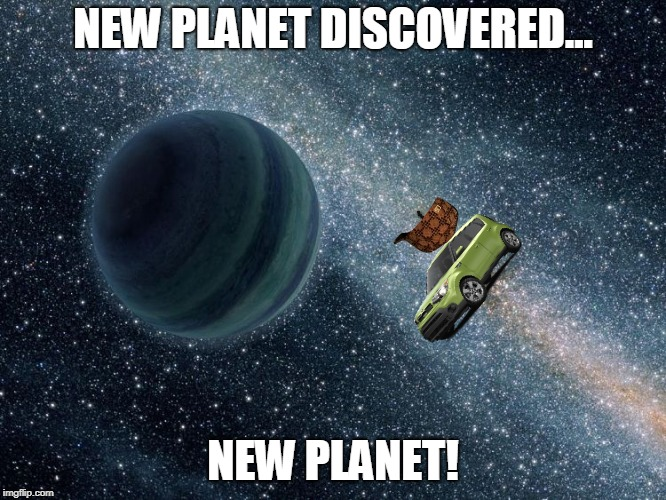kia sol mission | NEW PLANET DISCOVERED... NEW PLANET! | image tagged in new planet discovered - immediately sold,scumbag | made w/ Imgflip meme maker
