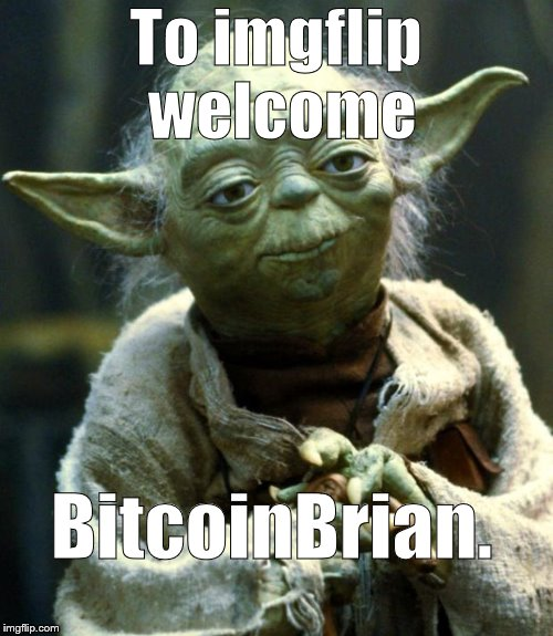 Star Wars Yoda Meme | To imgflip welcome BitcoinBrian. | image tagged in memes,star wars yoda | made w/ Imgflip meme maker