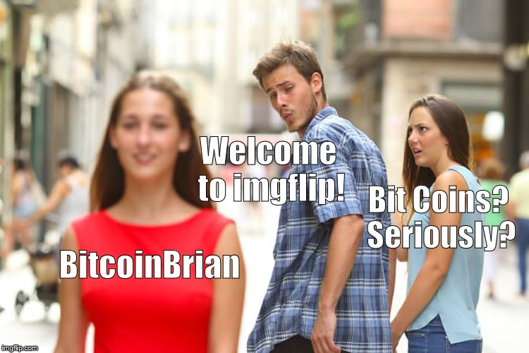 Distracted Boyfriend Meme | BitcoinBrian Welcome to imgflip! Bit Coins? Seriously? | image tagged in memes,distracted boyfriend | made w/ Imgflip meme maker