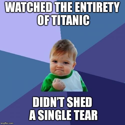 Success Kid Meme | WATCHED THE ENTIRETY OF TITANIC DIDN'T SHED A SINGLE TEAR | image tagged in memes,success kid,titanic | made w/ Imgflip meme maker