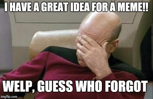 Don't you just HATE it? | I HAVE A GREAT IDEA FOR A MEME!! WELP, GUESS WHO FORGOT | image tagged in memes,captain picard facepalm,forgot,i forgot | made w/ Imgflip meme maker
