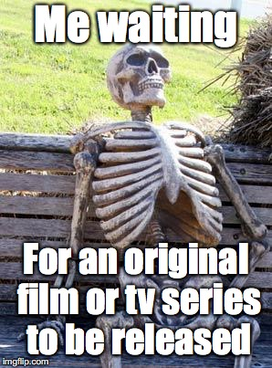 Waiting Skeleton Meme | Me waiting For an original film or tv series to be released | image tagged in memes,waiting skeleton | made w/ Imgflip meme maker