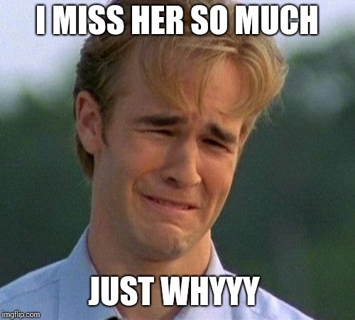 1990s First World Problems Meme | I MISS HER SO MUCH JUST WHYYY | image tagged in memes,1990s first world problems | made w/ Imgflip meme maker