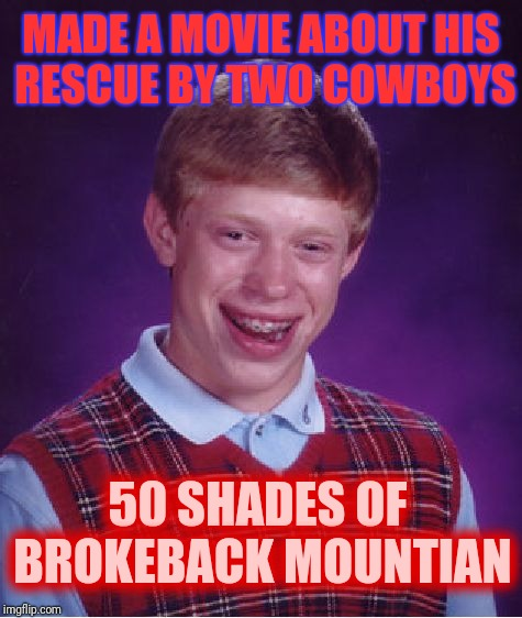 Bad Luck Brian Meme | MADE A MOVIE ABOUT HIS RESCUE BY TWO COWBOYS 50 SHADES OF BROKEBACK MOUNTIAN | image tagged in memes,bad luck brian | made w/ Imgflip meme maker