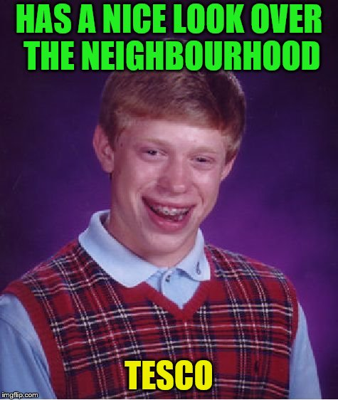 Bad Luck Brian Meme | HAS A NICE LOOK OVER THE NEIGHBOURHOOD TESCO | image tagged in memes,bad luck brian | made w/ Imgflip meme maker