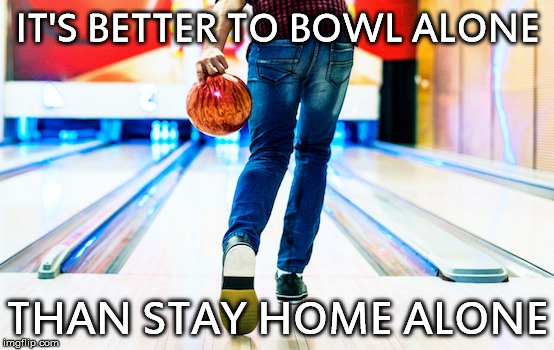IT'S BETTER TO BOWL ALONE THAN STAY HOME ALONE | image tagged in bowling,solitude,wisdom | made w/ Imgflip meme maker