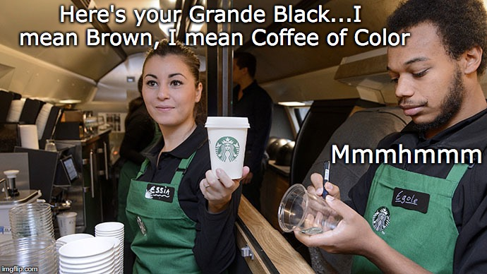 Colorblind  | Here's your Grande Black...I mean Brown, I mean Coffee of Color Mmmhmmm | image tagged in starbucks,no racism | made w/ Imgflip meme maker