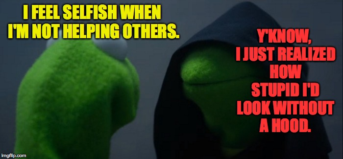 Evil Kermit Meme | I FEEL SELFISH WHEN I'M NOT HELPING OTHERS. Y'KNOW, I JUST REALIZED HOW STUPID I'D LOOK WITHOUT A HOOD. | image tagged in memes,evil kermit,stupid,frog week | made w/ Imgflip meme maker