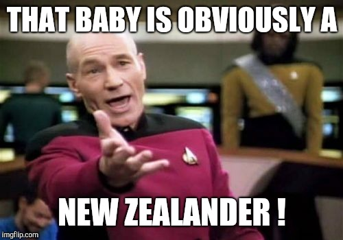 Picard Wtf Meme | THAT BABY IS OBVIOUSLY A NEW ZEALANDER ! | image tagged in memes,picard wtf | made w/ Imgflip meme maker