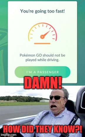 Pokemon Go! | DAMN! HOW DID THEY KNOW?! | image tagged in memes,funny,dank,pokemon go,driving | made w/ Imgflip meme maker