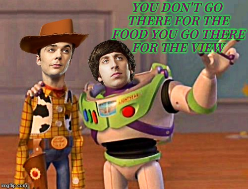 I'd bring it up all the time as well... | YOU DON'T GO THERE FOR THE FOOD YOU GO THERE FOR THE VIEW | image tagged in the big bang theory,international space station,buzz and woody | made w/ Imgflip meme maker