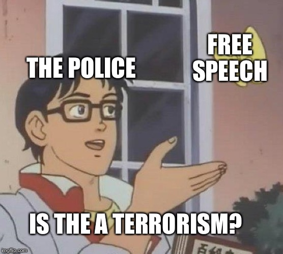 Is this a pigeon | FREE SPEECH IS THE A TERRORISM? THE POLICE | image tagged in is this a pigeon | made w/ Imgflip meme maker