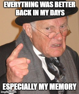 Back In My Day Meme | EVERYTHING WAS BETTER BACK IN MY DAYS ESPECIALLY MY MEMORY | image tagged in memes,back in my day | made w/ Imgflip meme maker