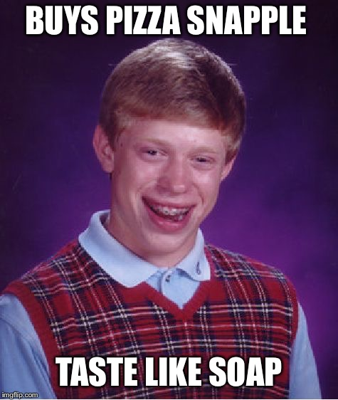 Bad Luck Brian Meme | BUYS PIZZA SNAPPLE TASTE LIKE SOAP | image tagged in memes,bad luck brian | made w/ Imgflip meme maker